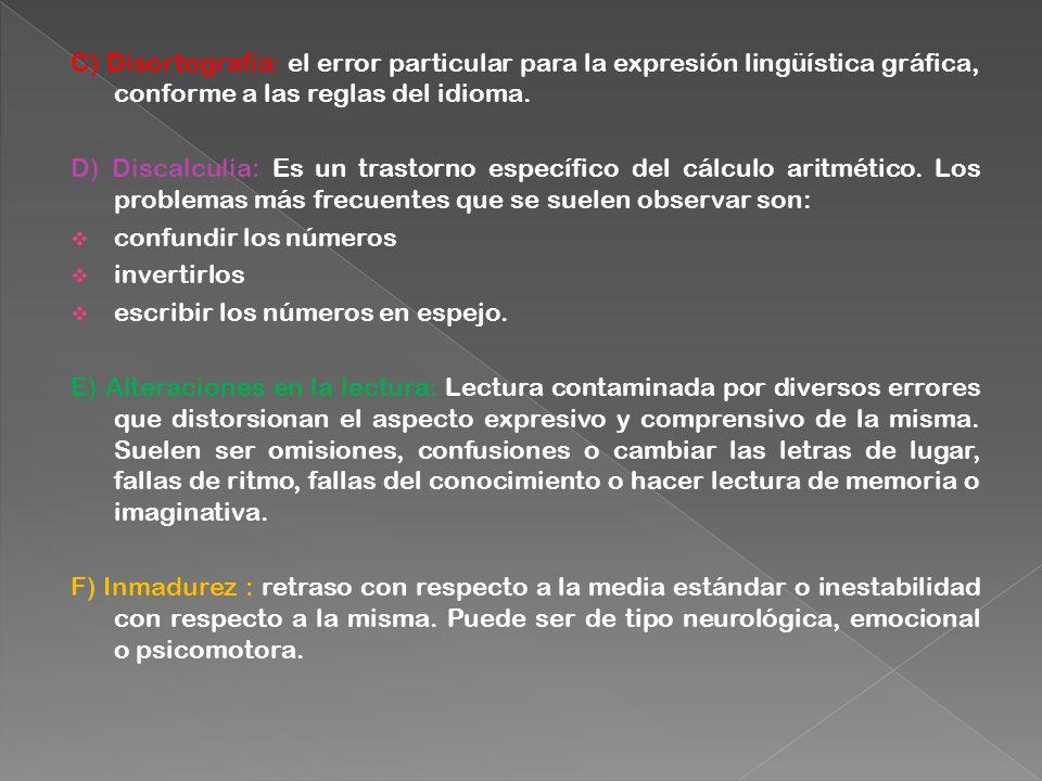 C) Disortografía: el error particular para la expresión lingüística gráfica, conforme a las reglas del idioma. D) Discalculia: Es un trastorno específ