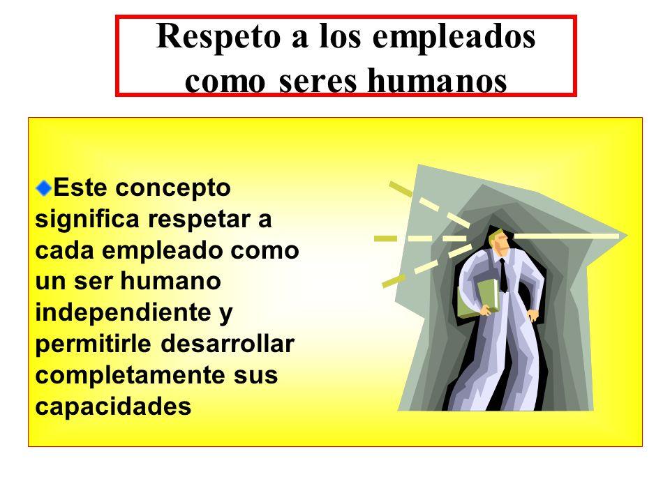 Respeto a los empleados como seres humanos Este concepto significa respetar a cada empleado como un ser humano independiente y permitirle desarrollar