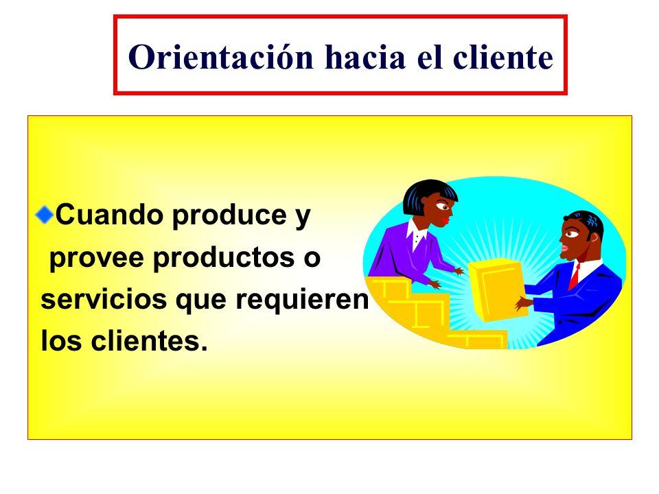 Orientación hacia el cliente Cuando produce y provee productos o servicios que requieren los clientes.