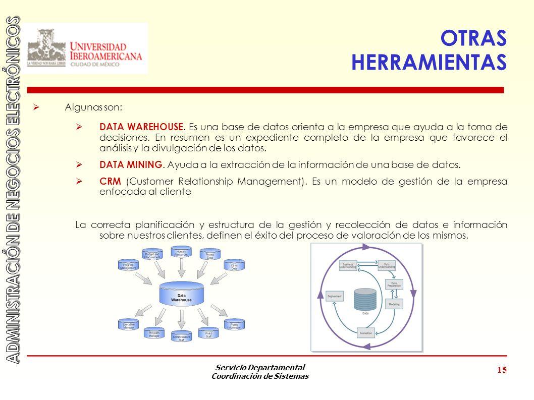 Servicio Departamental Coordinación de Sistemas 15 OTRAS HERRAMIENTAS Algunas son: DATA WAREHOUSE. Es una base de datos orienta a la empresa que ayuda