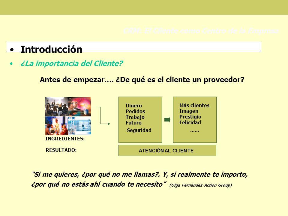 Introducción ¿La importancia del Cliente? CRM: El Cliente como Centro de la Empresa Antes de empezar.... ¿De qué es el cliente un proveedor? INGREDIEN