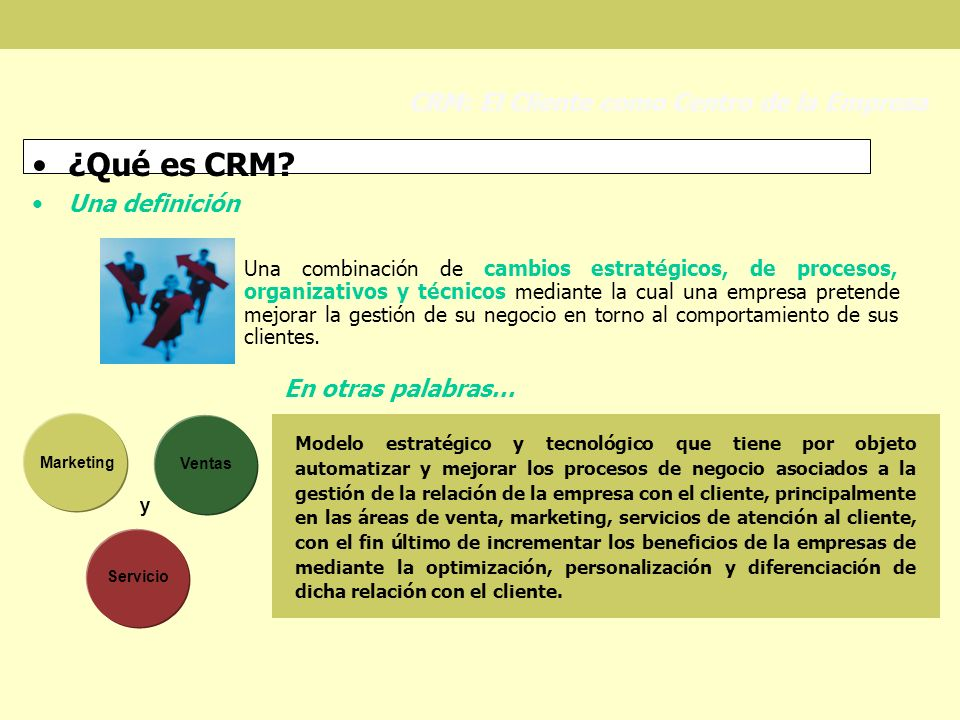 ¿Qué es CRM? Una definición CRM: El Cliente como Centro de la Empresa Una combinación de cambios estratégicos, de procesos, organizativos y técnicos m