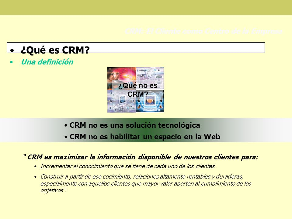 ¿Qué es CRM? Una definición CRM: El Cliente como Centro de la Empresa ¿Qué no es CRM? CRM no es una solución tecnológica CRM no es habilitar un espaci