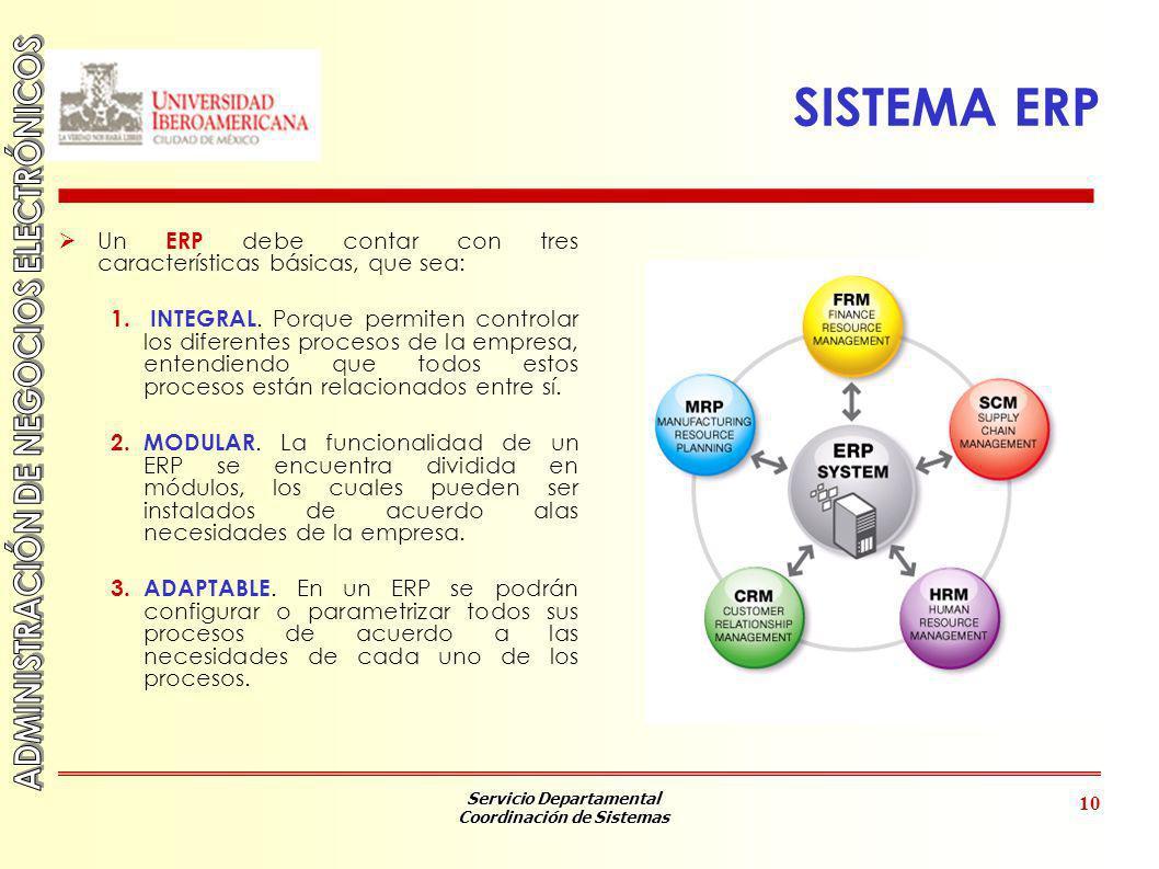 Servicio Departamental Coordinación de Sistemas 10 SISTEMA ERP Un ERP debe contar con tres características básicas, que sea: 1. INTEGRAL. Porque permi