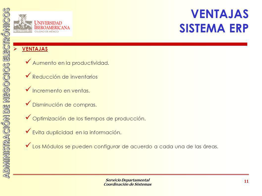 Servicio Departamental Coordinación de Sistemas 11 VENTAJAS SISTEMA ERP VENTAJAS Aumento en la productividad. Reducción de inventarios Incremento en v