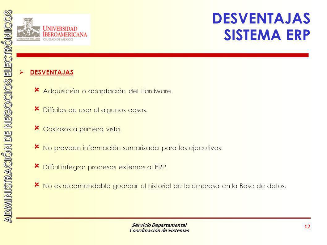 Servicio Departamental Coordinación de Sistemas 12 DESVENTAJAS SISTEMA ERP DESVENTAJAS Adquisición o adaptación del Hardware. Difíciles de usar el alg