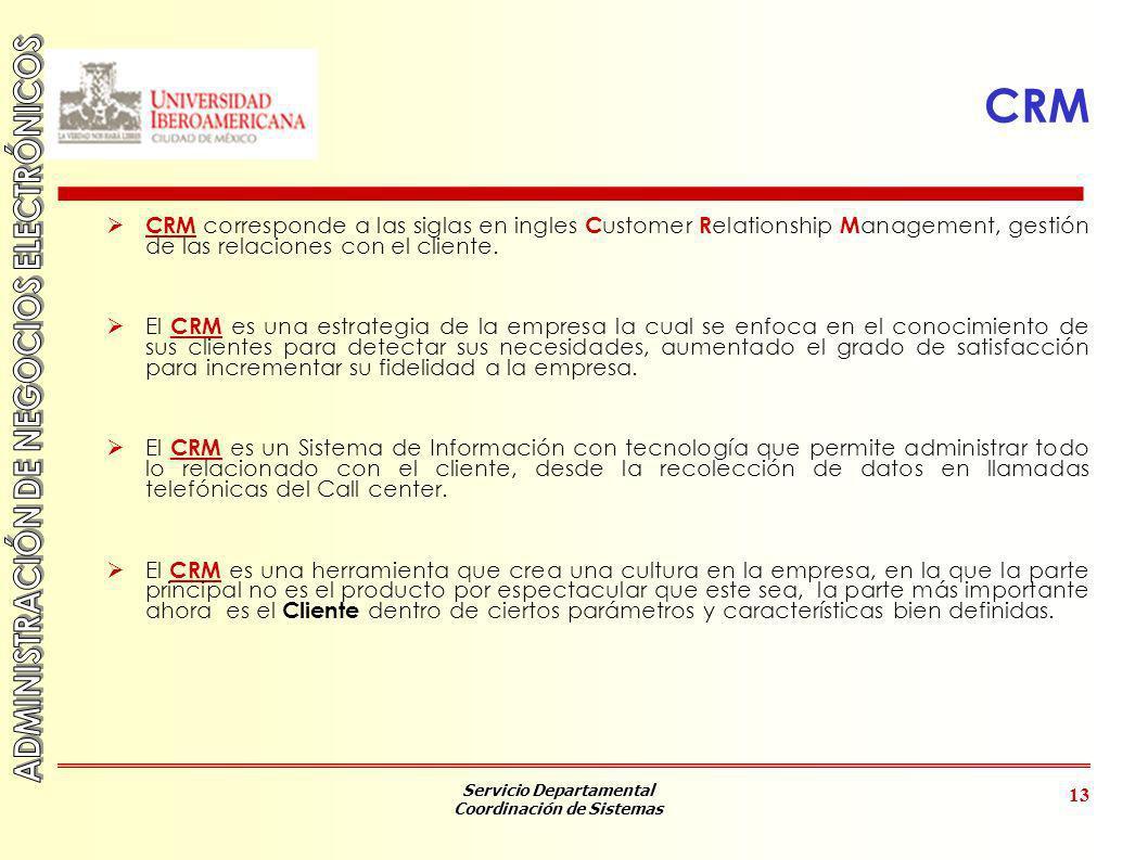 Servicio Departamental Coordinación de Sistemas 13 CRM CRM corresponde a las siglas en ingles C ustomer R elationship M anagement, gestión de las rela
