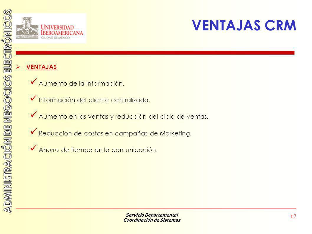 Servicio Departamental Coordinación de Sistemas 17 VENTAJAS CRM VENTAJAS Aumento de la información. Información del cliente centralizada. Aumento en l
