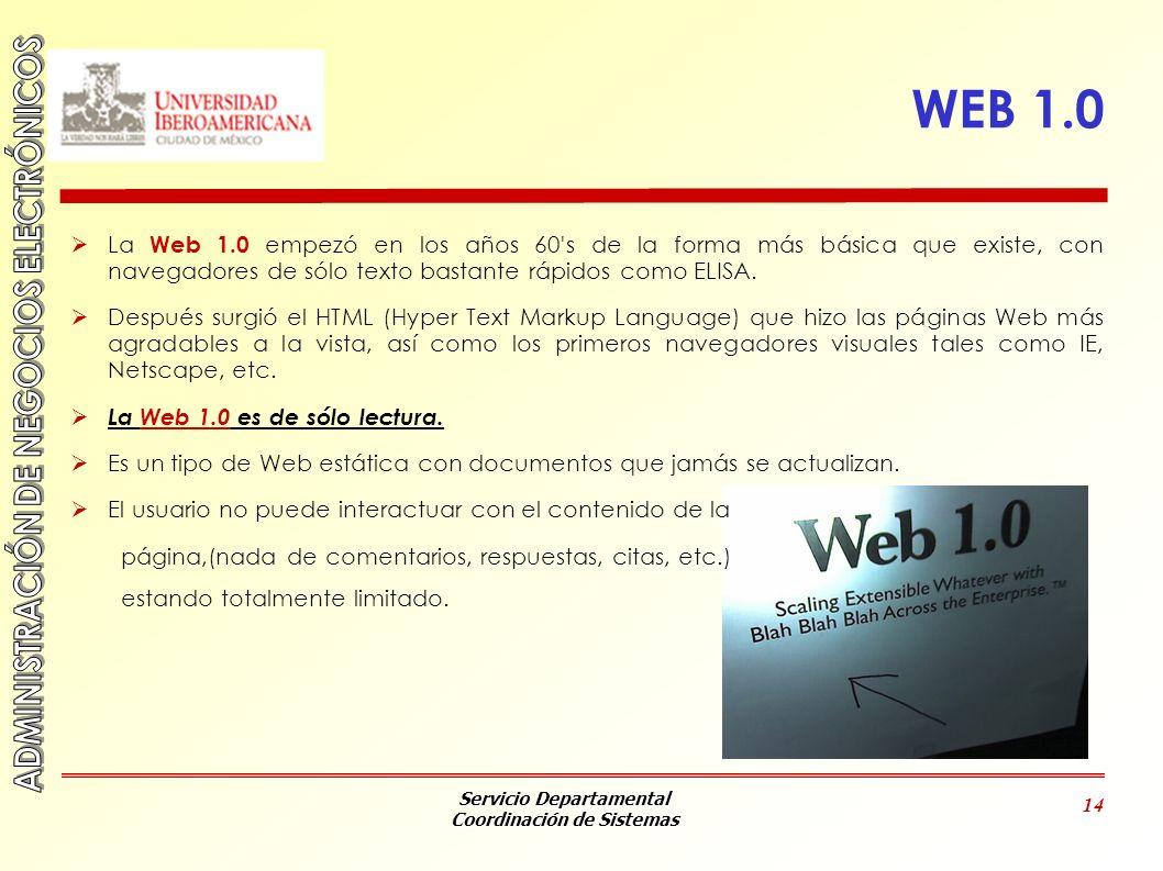Servicio Departamental Coordinación de Sistemas 14 WEB 1.0 La Web 1.0 empezó en los años 60's de la forma más básica que existe, con navegadores de só