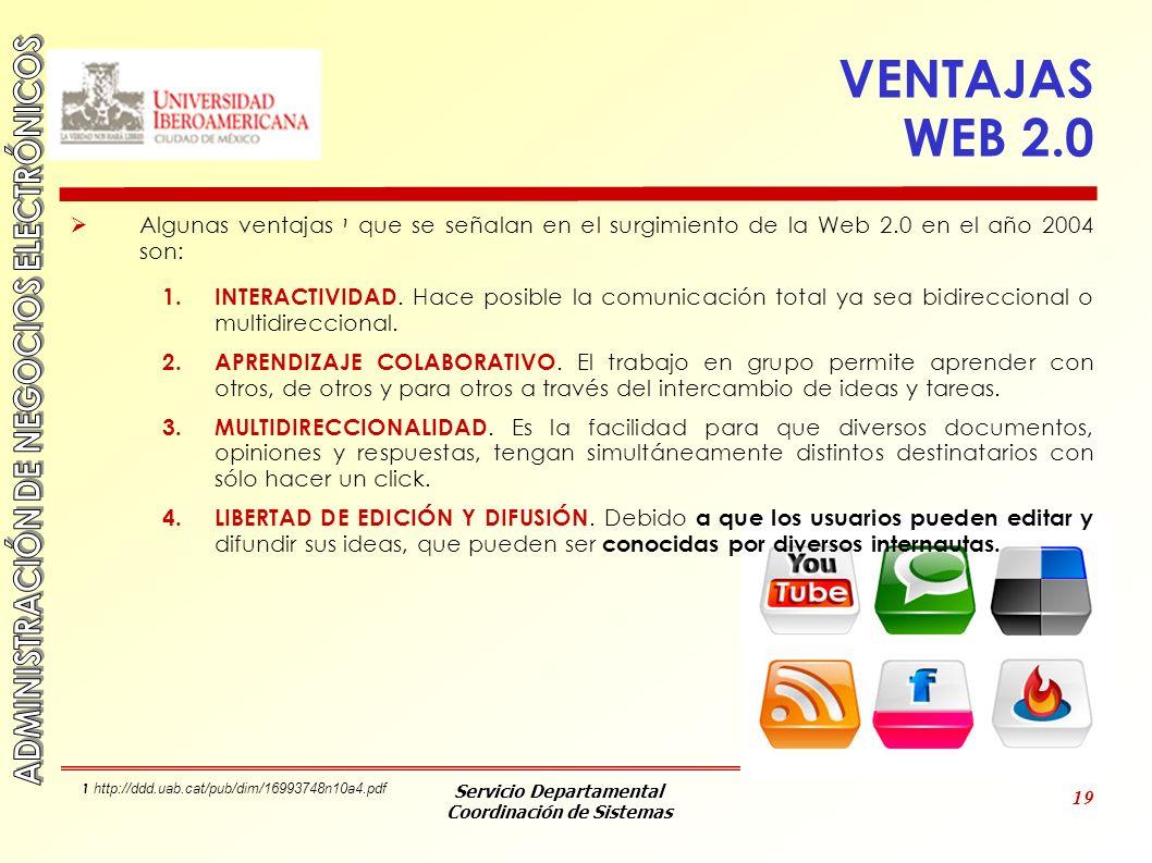 Servicio Departamental Coordinación de Sistemas 19 VENTAJAS WEB 2.0 Algunas ventajas 1 que se señalan en el surgimiento de la Web 2.0 en el año 2004 s