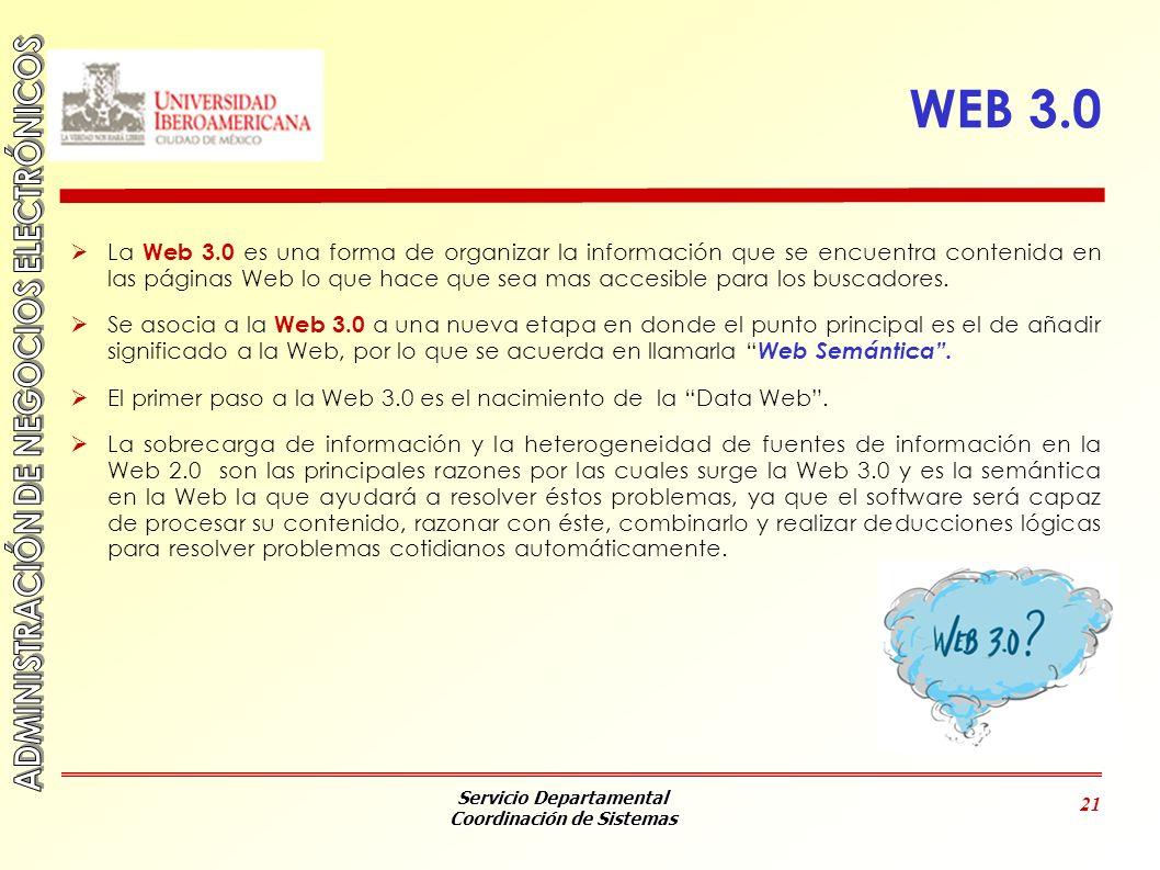 Servicio Departamental Coordinación de Sistemas 21 WEB 3.0 La Web 3.0 es una forma de organizar la información que se encuentra contenida en las págin