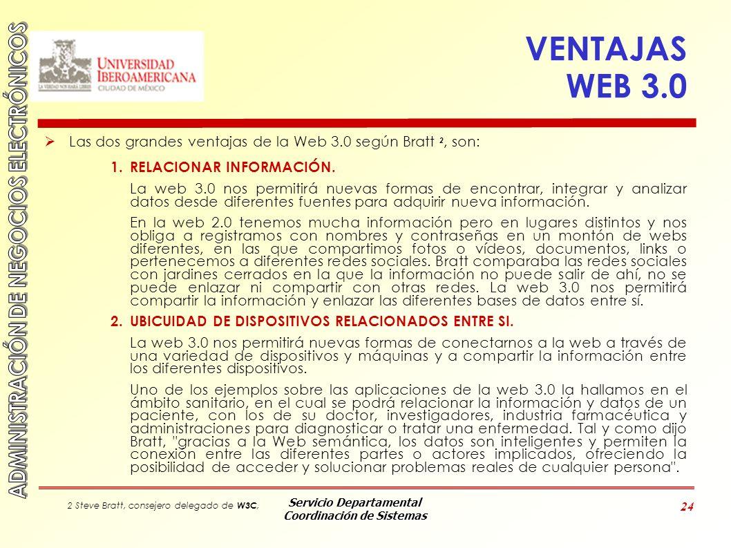 Servicio Departamental Coordinación de Sistemas 24 VENTAJAS WEB 3.0 Las dos grandes ventajas de la Web 3.0 según Bratt 2, son: 1.RELACIONAR INFORMACIÓ