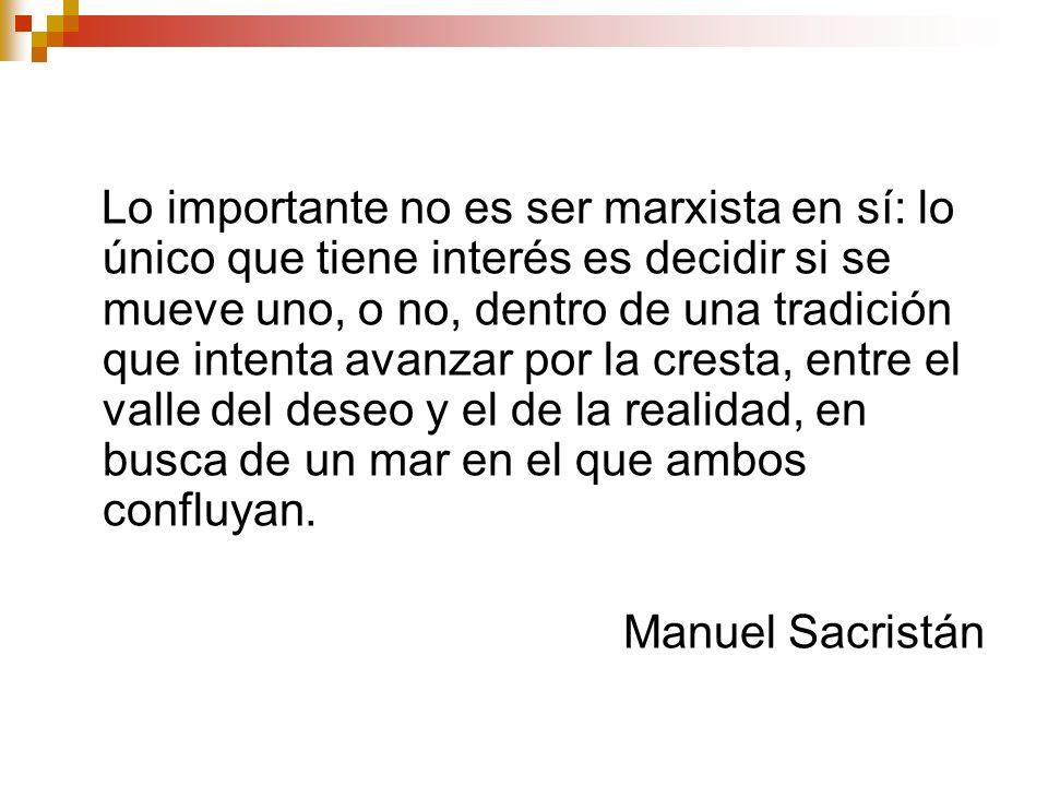 Lo importante no es ser marxista en sí: lo único que tiene interés es decidir si se mueve uno, o no, dentro de una tradición que intenta avanzar por l