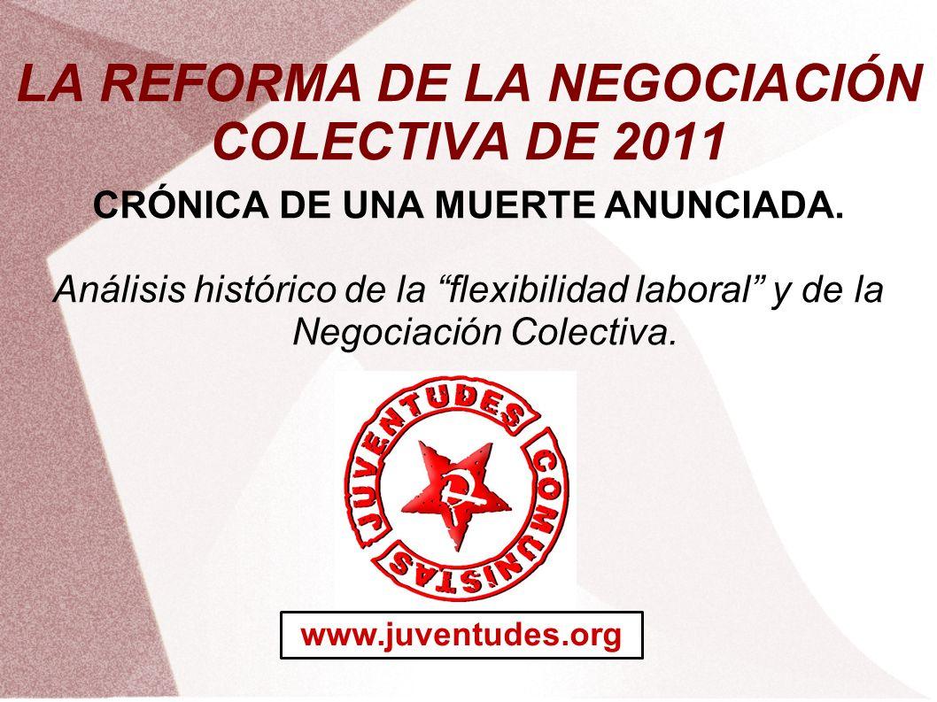 LA REFORMA DE LA NEGOCIACIÓN COLECTIVA DE 2011 CRÓNICA DE UNA MUERTE ANUNCIADA. Análisis histórico de la flexibilidad laboral y de la Negociación Cole