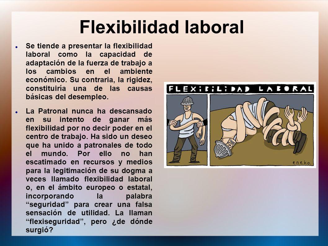 Flexibilidad laboral Se tiende a presentar la flexibilidad laboral como la capacidad de adaptación de la fuerza de trabajo a los cambios en el ambient