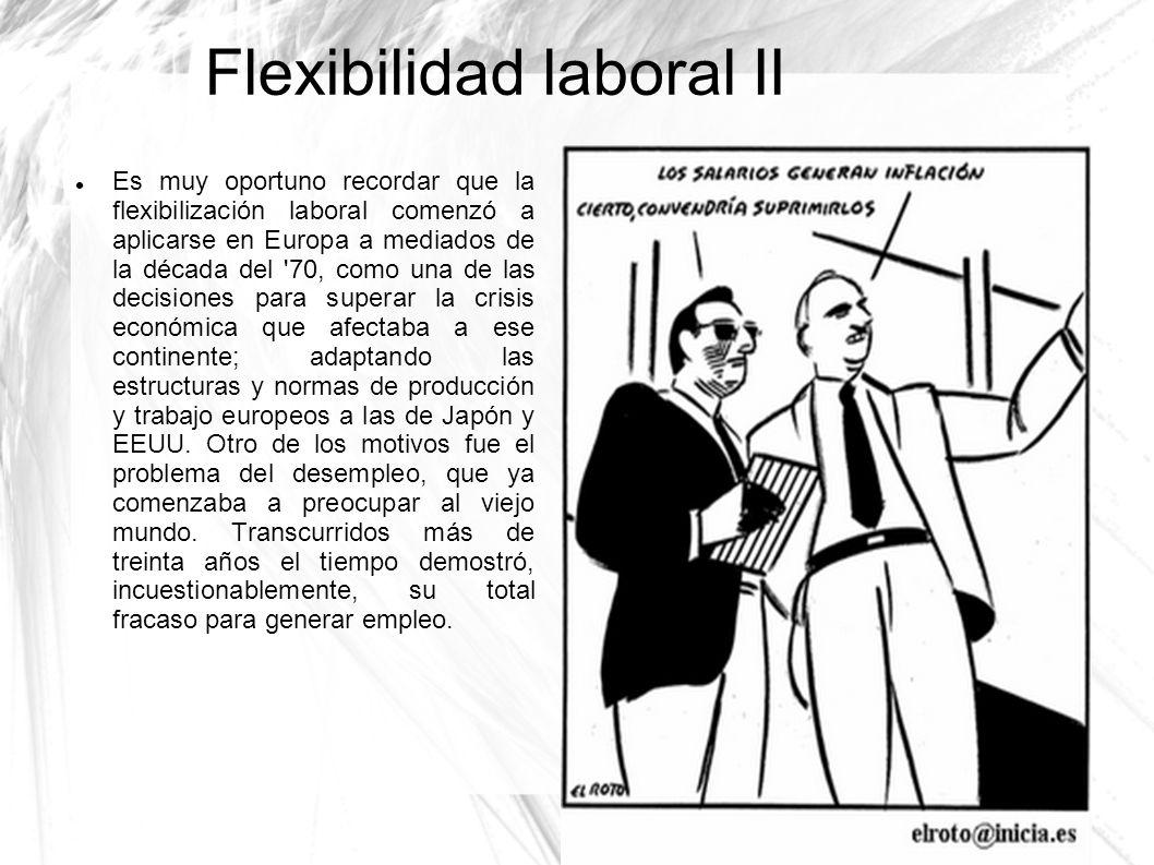Flexibilidad laboral II Es muy oportuno recordar que la flexibilización laboral comenzó a aplicarse en Europa a mediados de la década del '70, como un