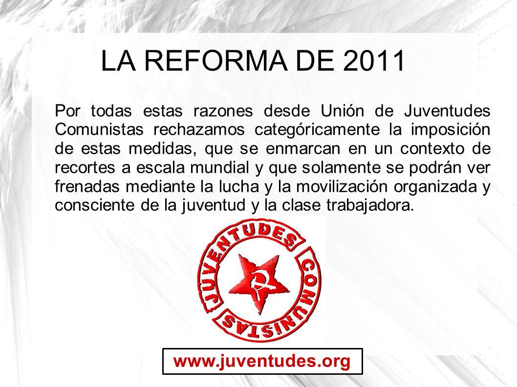 LA REFORMA DE 2011 Por todas estas razones desde Unión de Juventudes Comunistas rechazamos categóricamente la imposición de estas medidas, que se enma