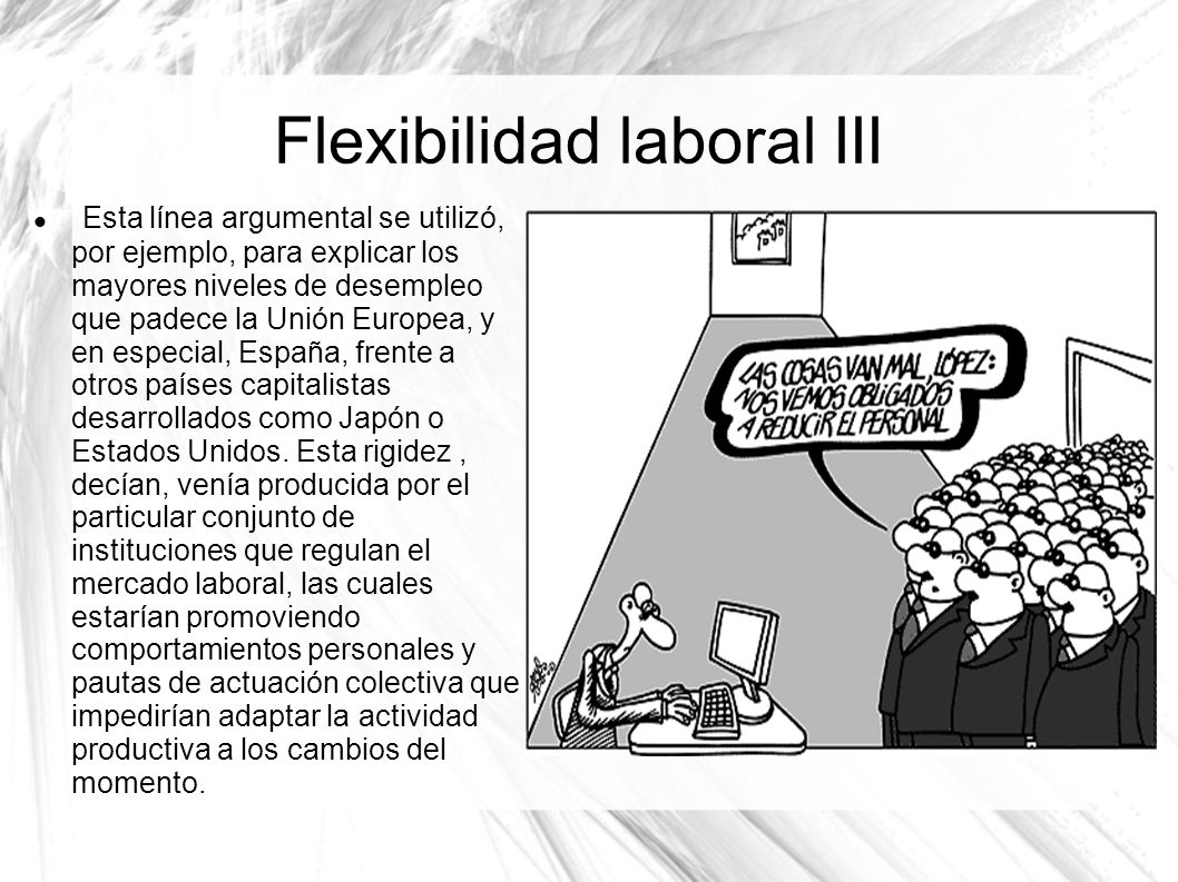 Flexibilidad laboral III Esta línea argumental se utilizó, por ejemplo, para explicar los mayores niveles de desempleo que padece la Unión Europea, y