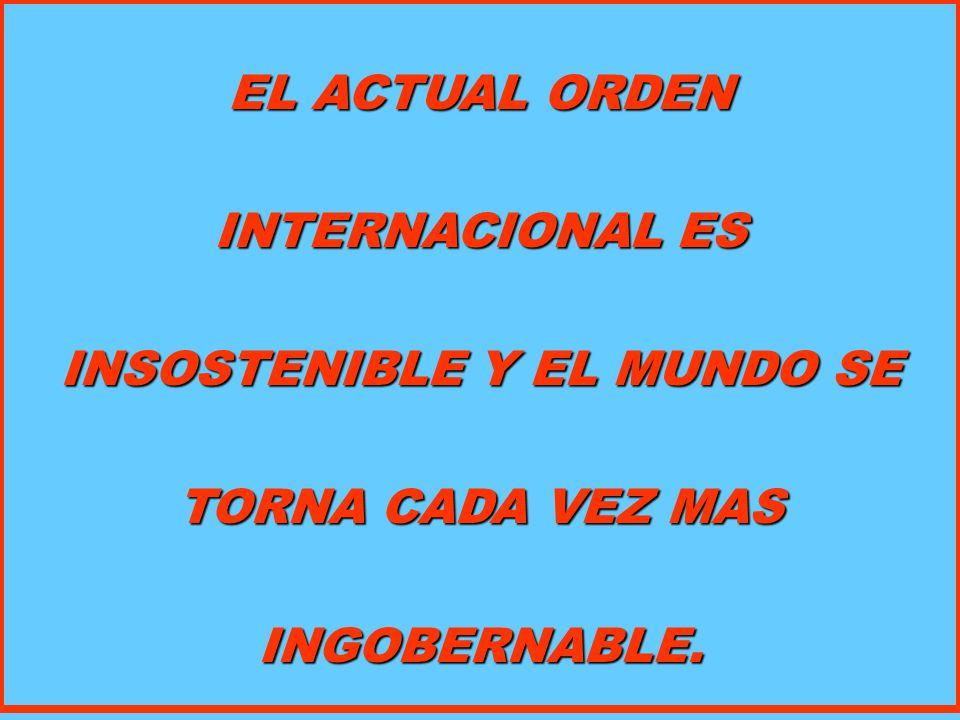 EL ACTUAL ORDEN INTERNACIONAL ES INSOSTENIBLE Y EL MUNDO SE TORNA CADA VEZ MAS INGOBERNABLE.