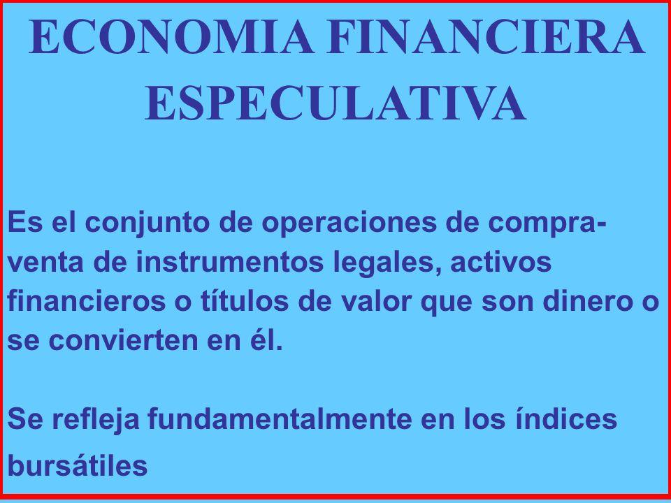 ECONOMIA FINANCIERA ESPECULATIVA Es el conjunto de operaciones de compra- venta de instrumentos legales, activos financieros o títulos de valor que son dinero o se convierten en él.