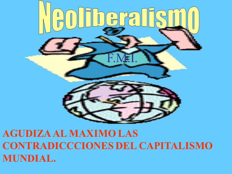EL NEOLIBERALISMO GENERA: MAXIMA DESREGULACION MAXIMA LIBERTAD DE MOVIMIENTO DEL CAPITAL-LIBERALIZACIÒN.