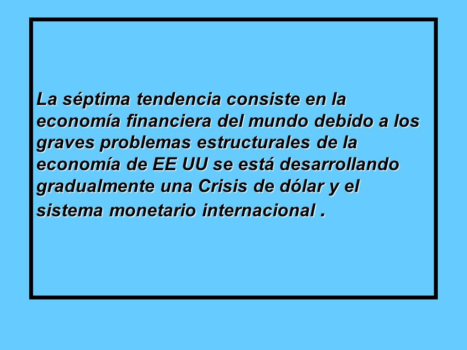 La séptima tendencia consiste en la economía financiera del mundo debido a los graves problemas estructurales de la economía de EE UU se está desarrollando gradualmente una Crisis de dólar y el sistema monetario internacional.
