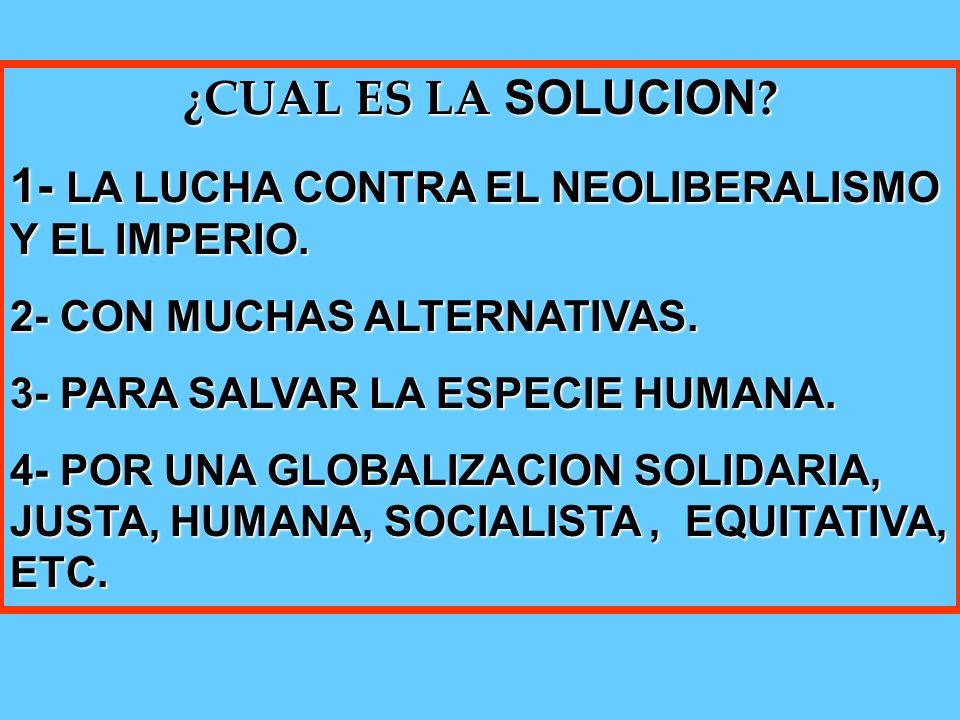 ¿CUAL ES LA SOLUCION . 1- LA LUCHA CONTRA EL NEOLIBERALISMO Y EL IMPERIO.