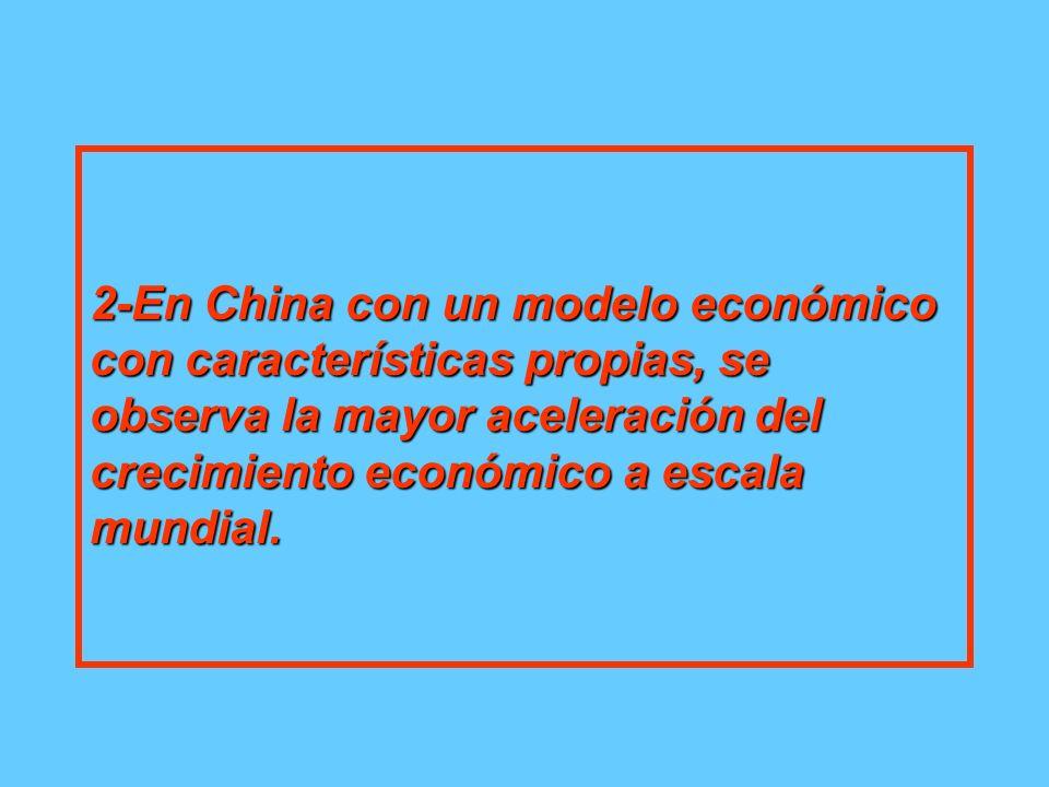 2-En China con un modelo económico con características propias, se observa la mayor aceleración del crecimiento económico a escala mundial.