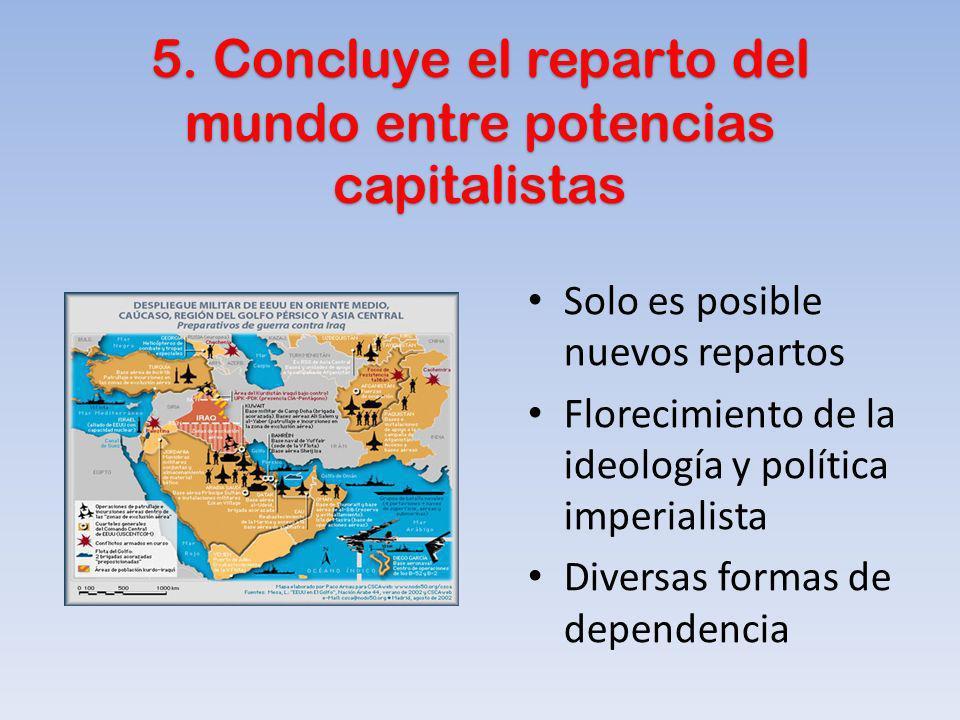5. Concluye el reparto del mundo entre potencias capitalistas Solo es posible nuevos repartos Florecimiento de la ideología y política imperialista Di