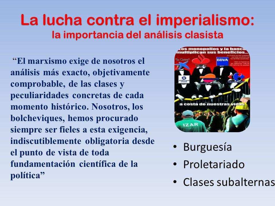 La lucha contra el imperialismo: la importancia del análisis clasista Burguesía Proletariado Clases subalternas El marxismo exige de nosotros el análi