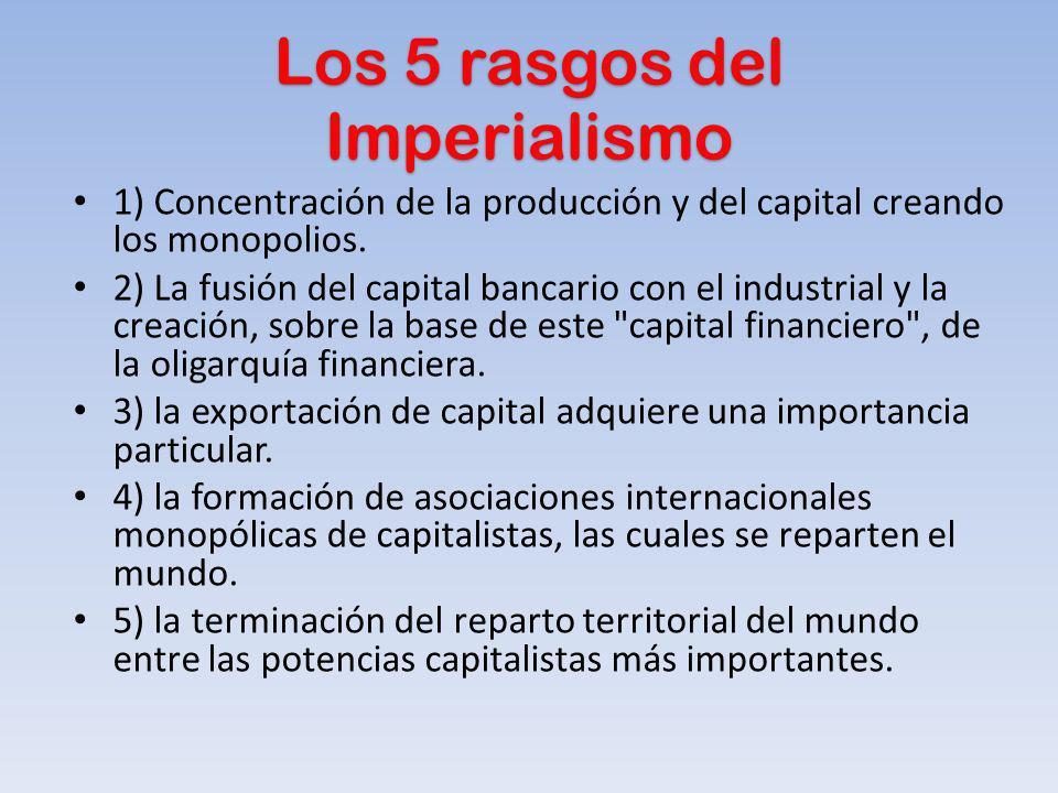Los 5 rasgos del Imperialismo 1) Concentración de la producción y del capital creando los monopolios. 2) La fusión del capital bancario con el industr