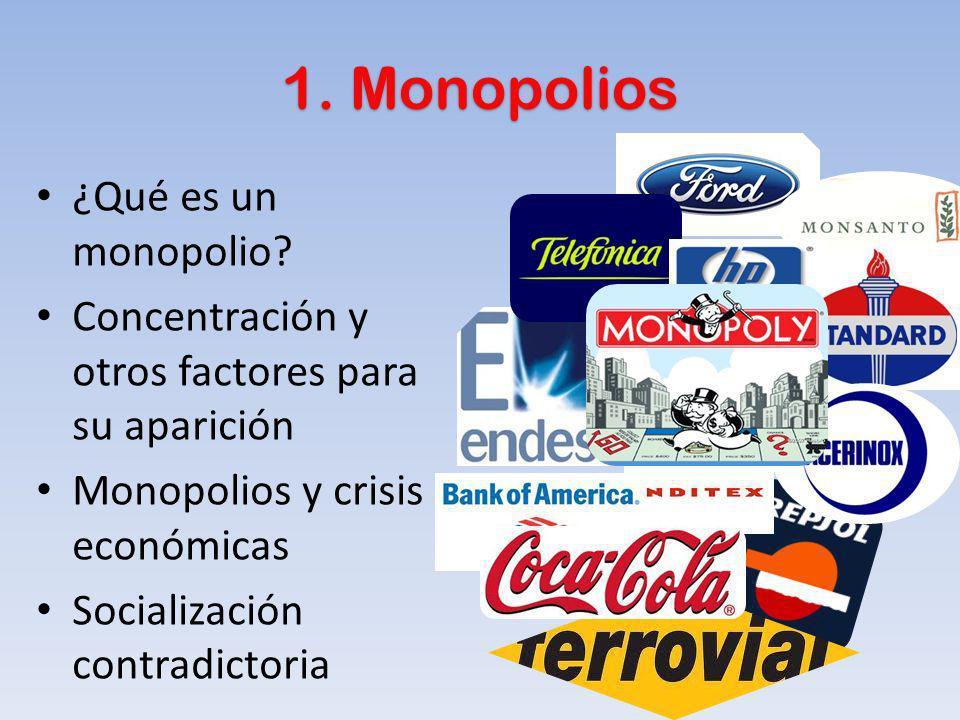 1. Monopolios ¿Qué es un monopolio? Concentración y otros factores para su aparición Monopolios y crisis económicas Socialización contradictoria