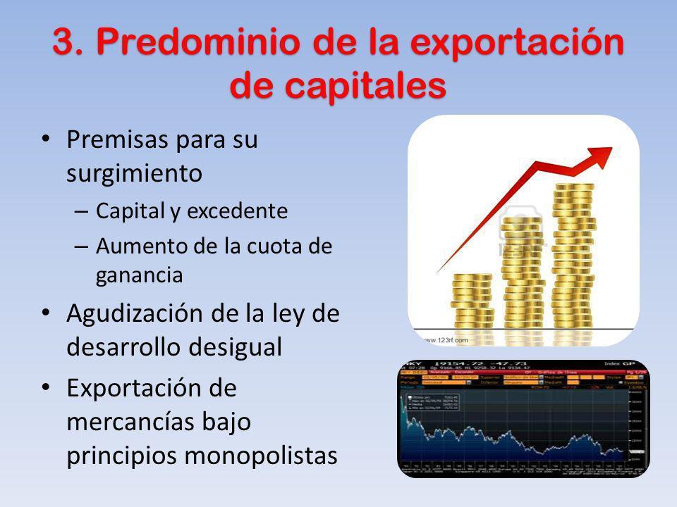 3. Predominio de la exportación de capitales Premisas para su surgimiento – Capital y excedente – Aumento de la cuota de ganancia Agudización de la le
