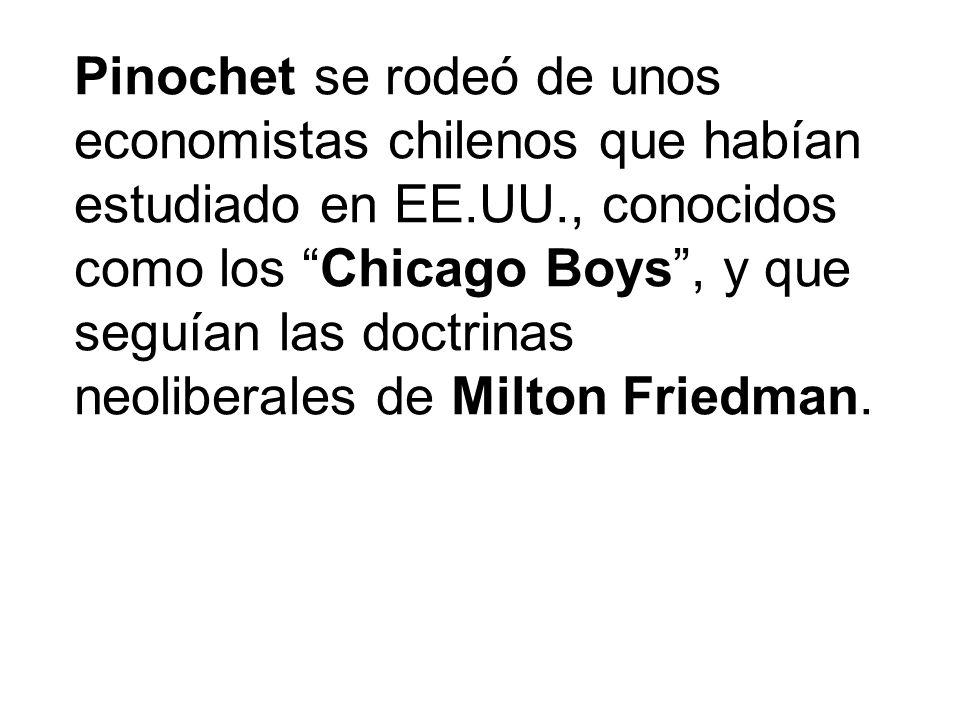 Pinochet se rodeó de unos economistas chilenos que habían estudiado en EE.UU., conocidos como los Chicago Boys, y que seguían las doctrinas neoliberal