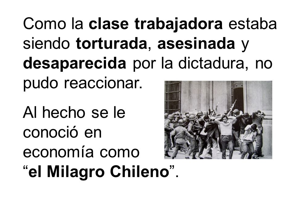 Como la clase trabajadora estaba siendo torturada, asesinada y desaparecida por la dictadura, no pudo reaccionar. Al hecho se le conoció en economía c
