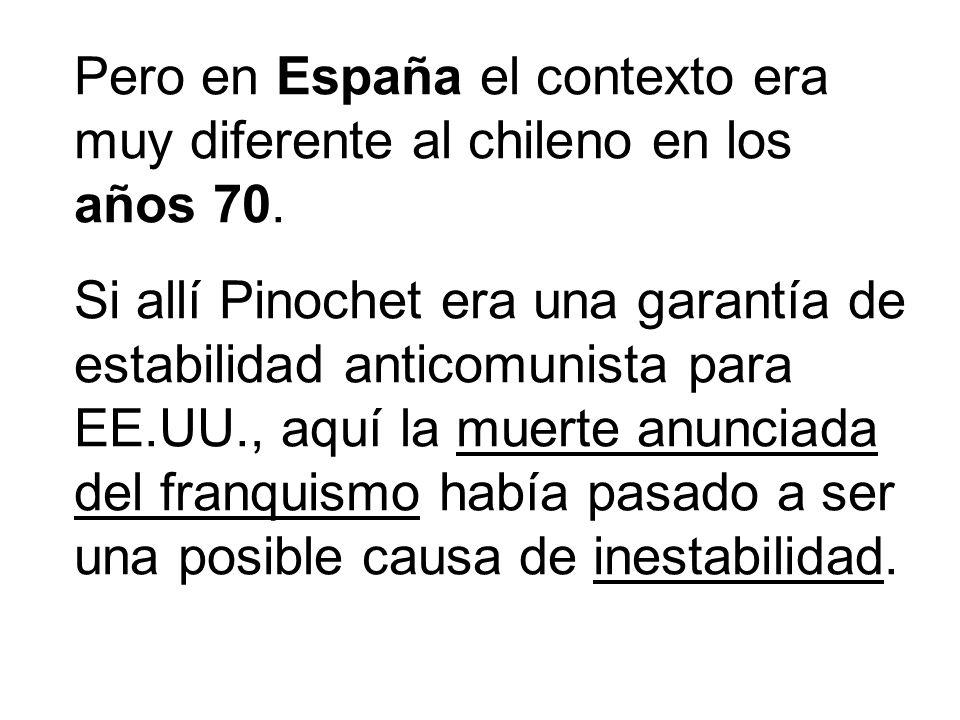 Pero en España el contexto era muy diferente al chileno en los años 70. Si allí Pinochet era una garantía de estabilidad anticomunista para EE.UU., aq