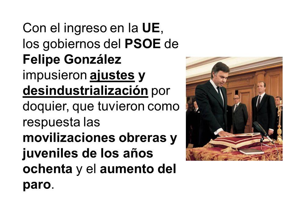 Con el ingreso en la UE, los gobiernos del PSOE de Felipe González impusieron ajustes y desindustrialización por doquier, que tuvieron como respuesta