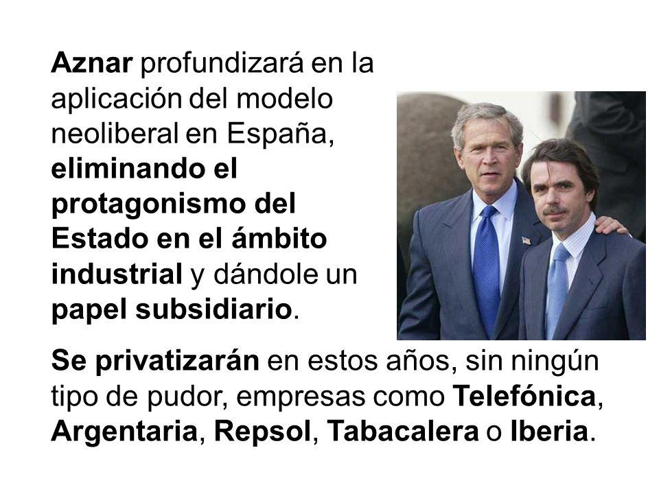 Aznar profundizará en la aplicación del modelo neoliberal en España, eliminando el protagonismo del Estado en el ámbito industrial y dándole un papel