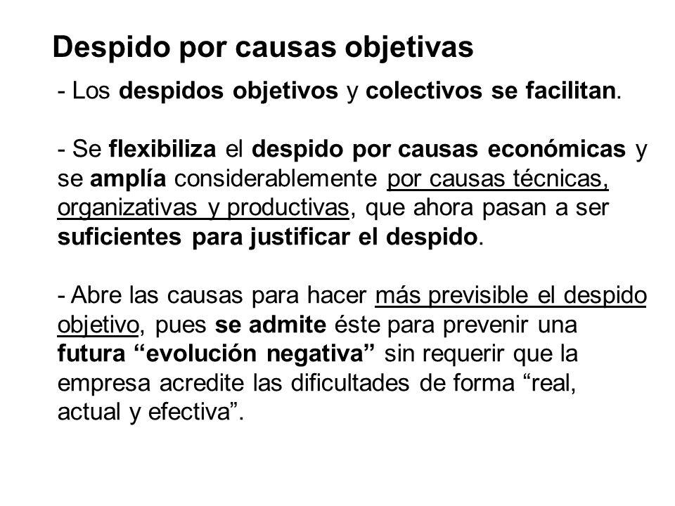 Despido por causas objetivas - Los despidos objetivos y colectivos se facilitan. - Se flexibiliza el despido por causas económicas y se amplía conside