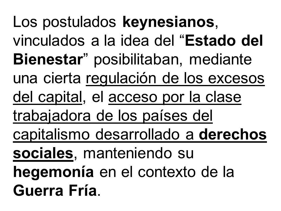Los postulados keynesianos, vinculados a la idea del Estado del Bienestar posibilitaban, mediante una cierta regulación de los excesos del capital, el