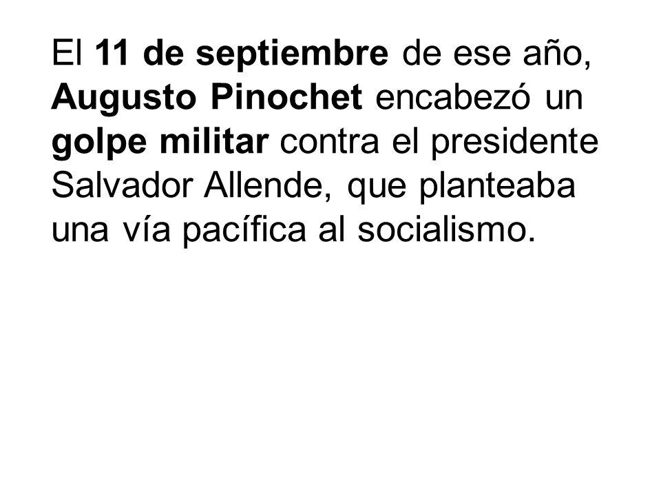 El 11 de septiembre de ese año, Augusto Pinochet encabezó un golpe militar contra el presidente Salvador Allende, que planteaba una vía pacífica al so