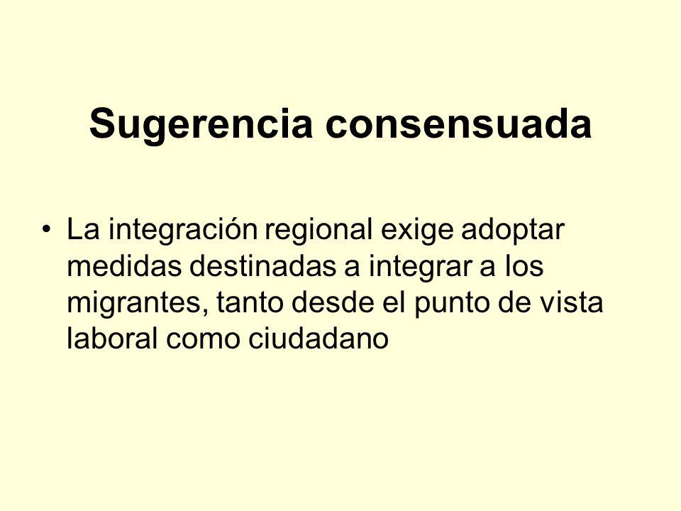 Sugerencia consensuada La integración regional exige adoptar medidas destinadas a integrar a los migrantes, tanto desde el punto de vista laboral como