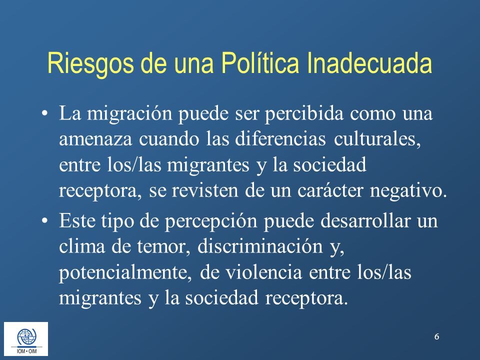 6 Riesgos de una Política Inadecuada La migración puede ser percibida como una amenaza cuando las diferencias culturales, entre los/las migrantes y la