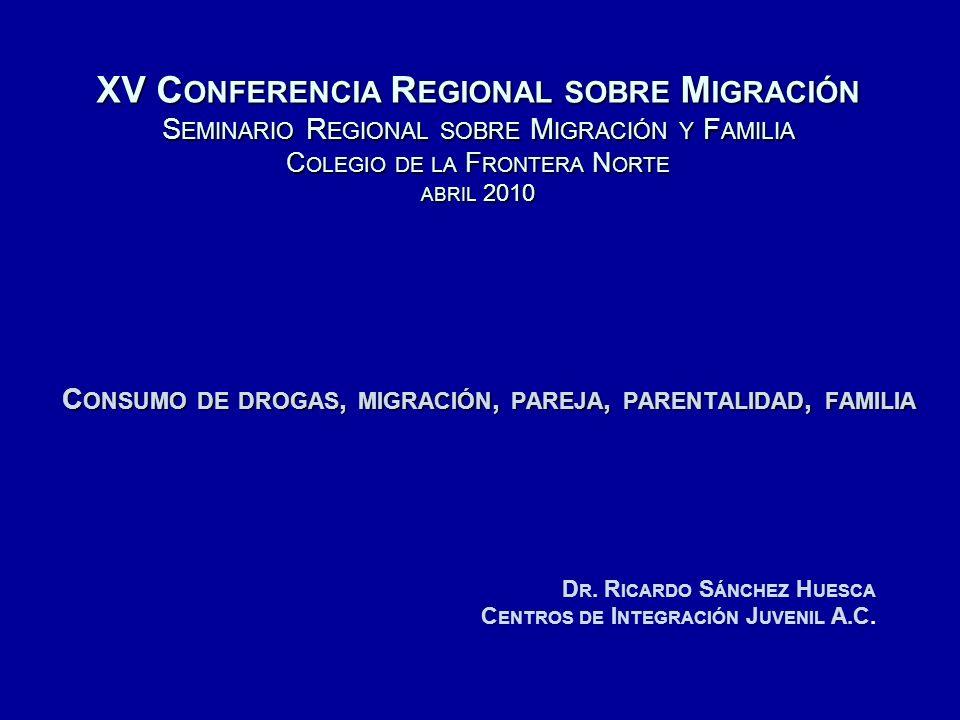 XV C ONFERENCIA R EGIONAL SOBRE M IGRACIÓN S EMINARIO R EGIONAL SOBRE M IGRACIÓN Y F AMILIA C OLEGIO DE LA F RONTERA N ORTE ABRIL 2010 C ONSUMO DE DROGAS, MIGRACIÓN, PAREJA, PARENTALIDAD, FAMILIA D R.