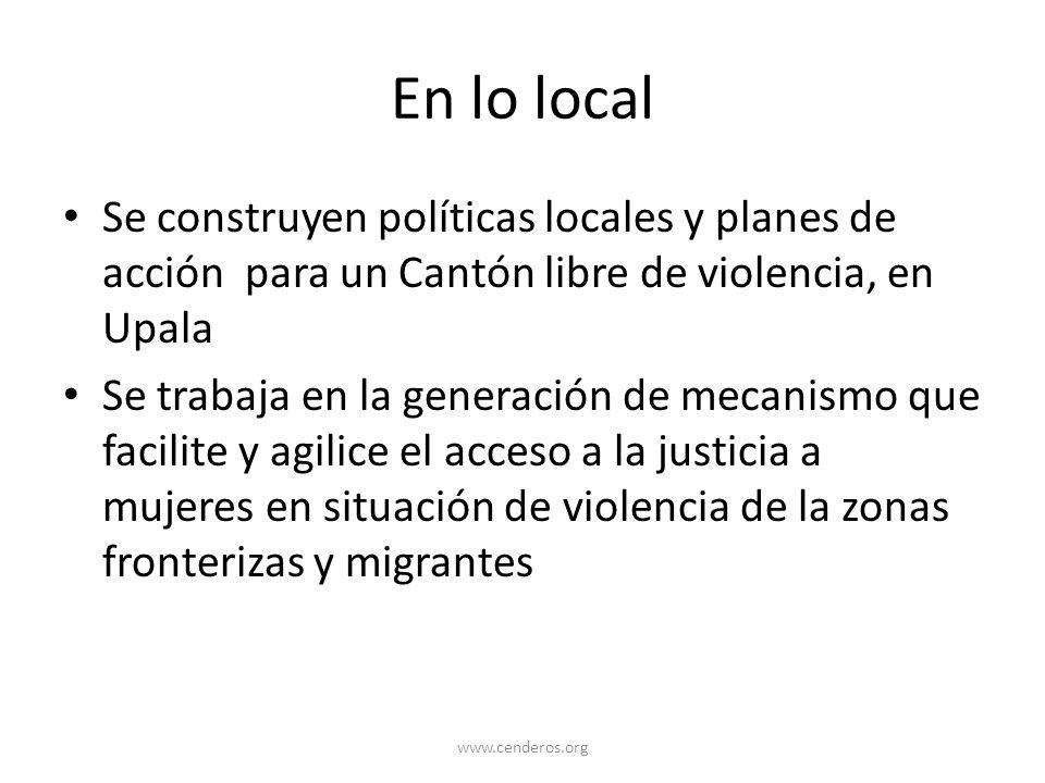 En lo local Se construyen políticas locales y planes de acción para un Cantón libre de violencia, en Upala Se trabaja en la generación de mecanismo qu