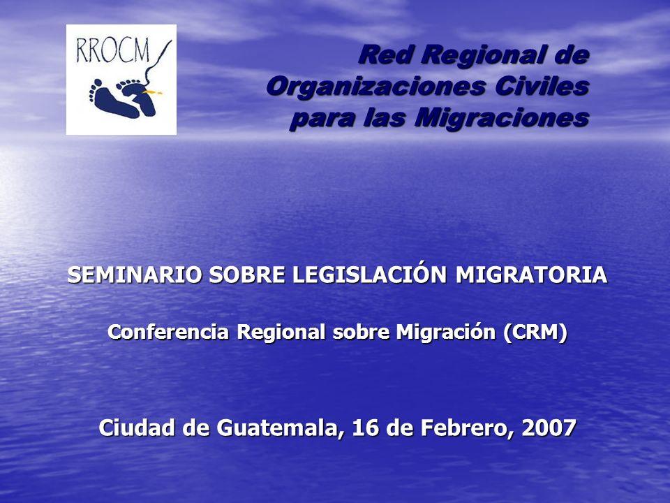 SEMINARIO SOBRE LEGISLACIÓN MIGRATORIA Conferencia Regional sobre Migración (CRM) Ciudad de Guatemala, 16 de Febrero, 2007 Red Regional de Organizaciones Civiles para las Migraciones para las Migraciones