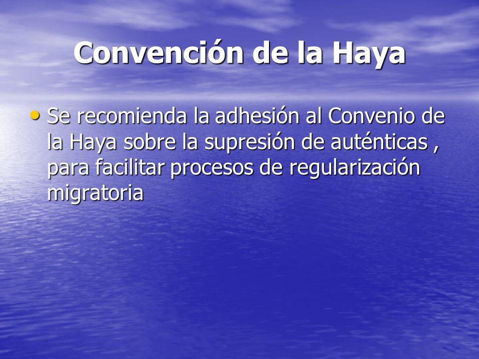 Convención de la Haya Se recomienda la adhesión al Convenio de la Haya sobre la supresión de auténticas, para facilitar procesos de regularización migratoria Se recomienda la adhesión al Convenio de la Haya sobre la supresión de auténticas, para facilitar procesos de regularización migratoria