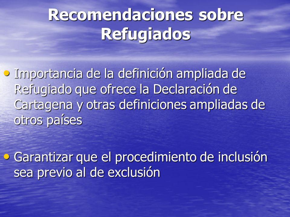 Recomendaciones sobre Refugiados Importancia de la definición ampliada de Refugiado que ofrece la Declaración de Cartagena y otras definiciones ampliadas de otros países Importancia de la definición ampliada de Refugiado que ofrece la Declaración de Cartagena y otras definiciones ampliadas de otros países Garantizar que el procedimiento de inclusión sea previo al de exclusión Garantizar que el procedimiento de inclusión sea previo al de exclusión