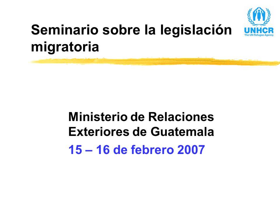 Seminario sobre la legislación migratoria Ministerio de Relaciones Exteriores de Guatemala 15 – 16 de febrero 2007