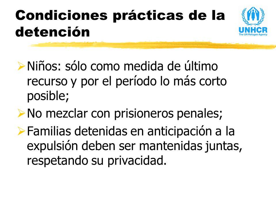 Condiciones prácticas de la detención Niños: sólo como medida de último recurso y por el período lo más corto posible; No mezclar con prisioneros penales; Familias detenidas en anticipación a la expulsión deben ser mantenidas juntas, respetando su privacidad.
